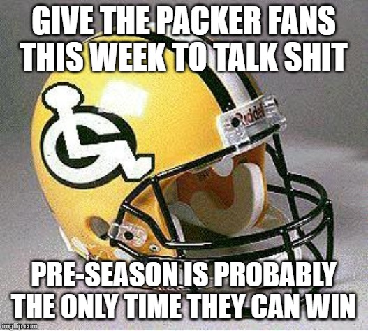 Packers Suck | GIVE THE PACKER FANS THIS WEEK TO TALK SHIT PRE-SEASON IS PROBABLY THE ONLY TIME THEY CAN WIN | image tagged in yourteamsucks,packers,green bay packers,packers suck,pre-season | made w/ Imgflip meme maker