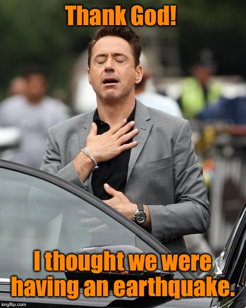 Relief | Thank God! I thought we were having an earthquake. | image tagged in relief | made w/ Imgflip meme maker