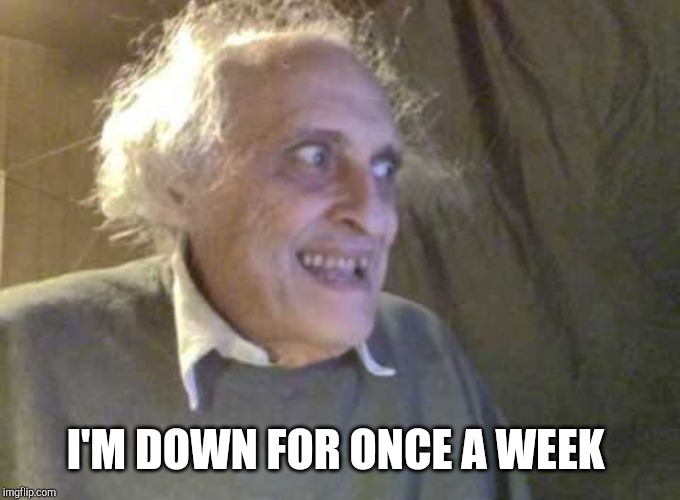 Creepy old guy | I'M DOWN FOR ONCE A WEEK | image tagged in creepy old guy | made w/ Imgflip meme maker