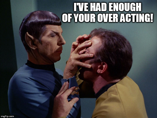 I'VE HAD ENOUGH OF YOUR OVER ACTING! | image tagged in vulcan death grip | made w/ Imgflip meme maker