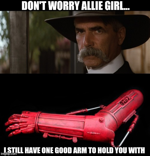 Allie Girl gonna get the red arm... | DON'T WORRY ALLIE GIRL... I STILL HAVE ONE GOOD ARM TO HOLD YOU WITH | image tagged in sam elliott serious,star wars,c3p0,tombstone | made w/ Imgflip meme maker