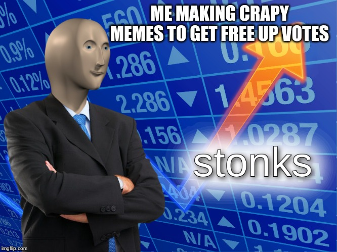 stonks | ME MAKING CRAPY MEMES TO GET FREE UP VOTES | image tagged in stonks | made w/ Imgflip meme maker