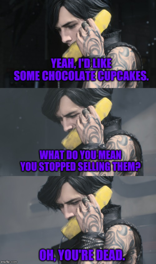 V loves his food. | YEAH, I'D LIKE SOME CHOCOLATE CUPCAKES. WHAT DO YOU MEAN YOU STOPPED SELLING THEM? OH, YOU'RE DEAD. | image tagged in memes,devil may cry,video games | made w/ Imgflip meme maker