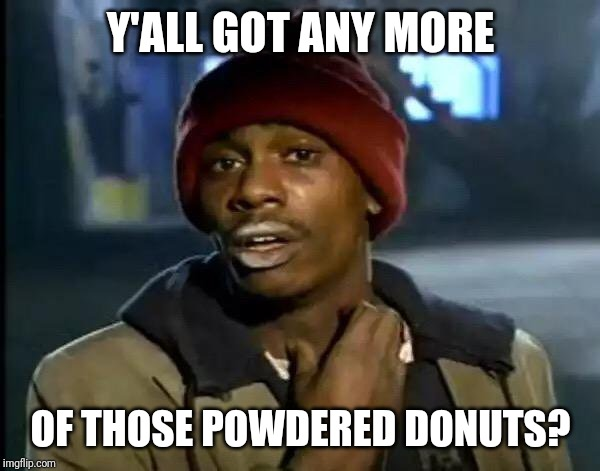 I Could Really Use Some Powered Donuts Right Now. | Y'ALL GOT ANY MORE OF THOSE POWDERED DONUTS? | image tagged in memes,y'all got any more of that,donuts,funny meme | made w/ Imgflip meme maker