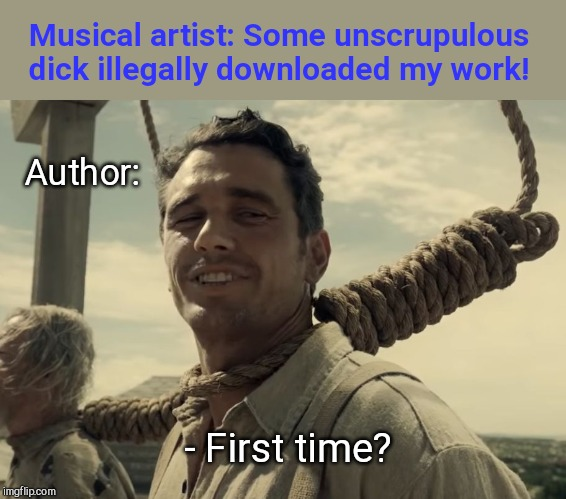First time | Musical artist: Some unscrupulous dick illegally downloaded my work! Author: - First time? | image tagged in first time,musical artists,authors | made w/ Imgflip meme maker