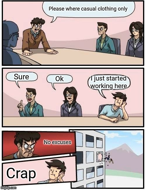 Boardroom Meeting Suggestion Meme | Please where casual clothing only Sure Ok I just started working here No excuses Crap | image tagged in memes,boardroom meeting suggestion | made w/ Imgflip meme maker