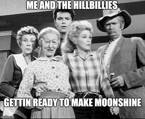 Time for shine | ME AND THE HILLBILLIES GETTIN READY TO MAKE MOONSHINE | image tagged in me and the hillbillies,lol,funny memes,beverly hillbillies,hillbilliies,moonshine | made w/ Imgflip meme maker