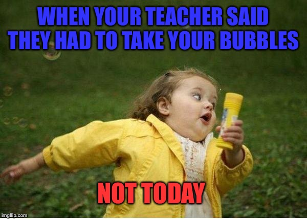 Chubby Bubbles Girl Meme | WHEN YOUR TEACHER SAID THEY HAD TO TAKE YOUR BUBBLES NOT TODAY | image tagged in memes,chubby bubbles girl | made w/ Imgflip meme maker