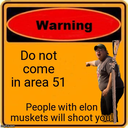 Do not come in area 51 | Do not come in area 51 People with elon muskets will shoot you! | image tagged in memes,warning sign | made w/ Imgflip meme maker