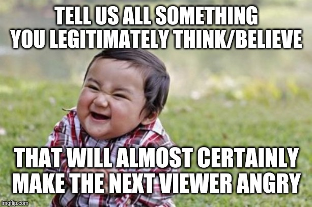 Evil Toddler | TELL US ALL SOMETHING YOU LEGITIMATELY THINK/BELIEVE THAT WILL ALMOST CERTAINLY MAKE THE NEXT VIEWER ANGRY | image tagged in memes,evil toddler | made w/ Imgflip meme maker