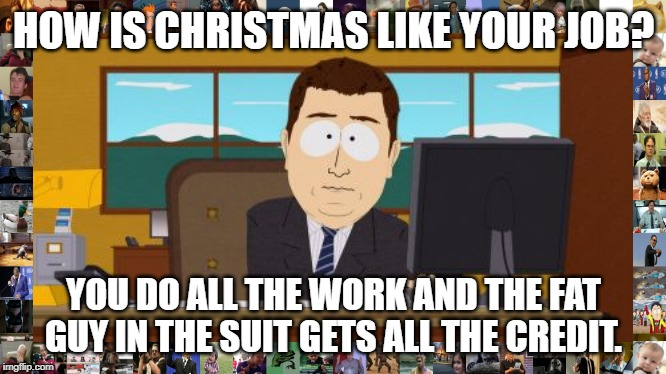 Aaaaand Its Gone | HOW IS CHRISTMAS LIKE YOUR JOB? YOU DO ALL THE WORK AND THE FAT GUY IN THE SUIT GETS ALL THE CREDIT. | image tagged in memes,aaaaand its gone | made w/ Imgflip meme maker
