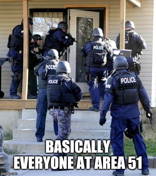 police raid | BASICALLY EVERYONE AT AREA 51 | image tagged in police raid,area 51,storm area 51,memes | made w/ Imgflip meme maker