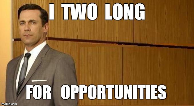 I  TWO  LONG FOR   OPPORTUNITIES | made w/ Imgflip meme maker