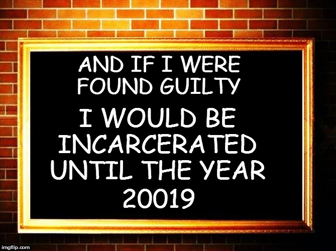 AND IF I WERE FOUND GUILTY I WOULD BE INCARCERATED UNTIL THE YEAR 20019 | made w/ Imgflip meme maker