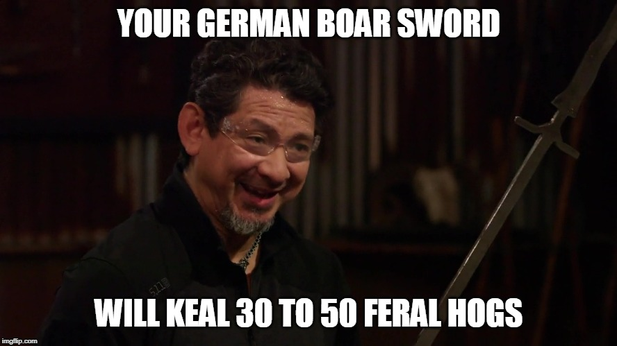 Your German boar sword | YOUR GERMAN BOAR SWORD WILL KEAL 30 TO 50 FERAL HOGS | image tagged in 30 to 50 feral hogs,forged in fire,doug marcaida,it will keal | made w/ Imgflip meme maker