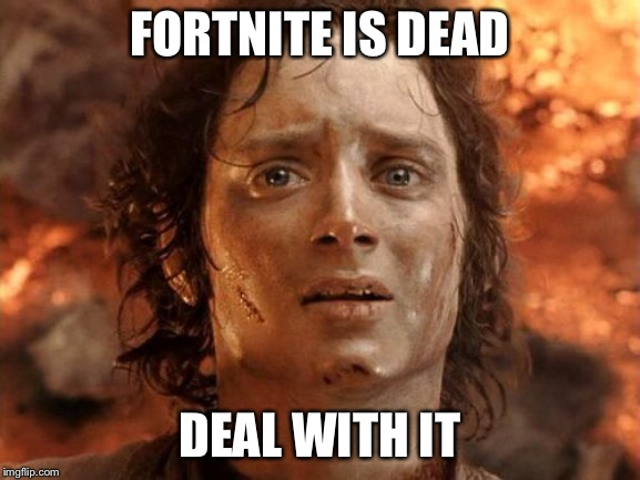 It's Finally Over Meme |  FORTNITE IS DEAD; DEAL WITH IT | image tagged in memes,its finally over | made w/ Imgflip meme maker