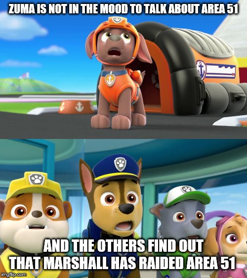 After lisa has her prestation | ZUMA IS NOT IN THE MOOD TO TALK ABOUT AREA 51 AND THE OTHERS FIND OUT THAT MARSHALL HAS RAIDED AREA 51 | image tagged in paw patrol,simsons | made w/ Imgflip meme maker