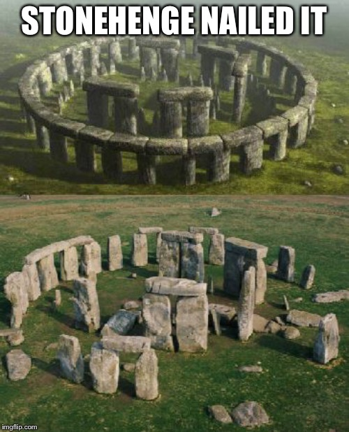 STONEHENGE NAILED IT | image tagged in stonehenge nailed it | made w/ Imgflip meme maker