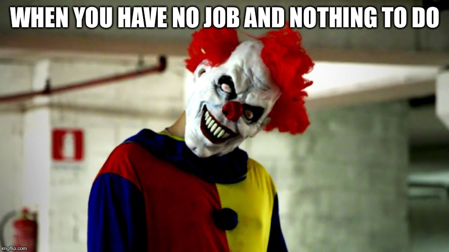 killer clowns | WHEN YOU HAVE NO JOB AND NOTHING TO DO | image tagged in killer clowns | made w/ Imgflip meme maker