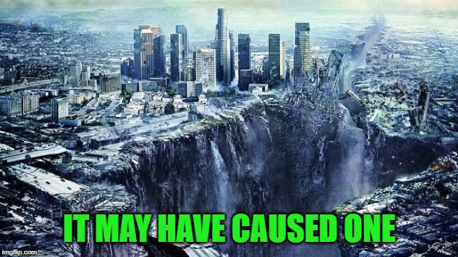 earthquake | IT MAY HAVE CAUSED ONE | image tagged in earthquake | made w/ Imgflip meme maker