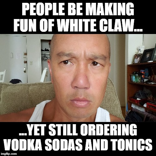 PEOPLE BE MAKING FUN OF WHITE CLAW... ...YET STILL ORDERING VODKA SODAS AND TONICS | image tagged in vodka,seltzer,spiked,whiteclaw | made w/ Imgflip meme maker