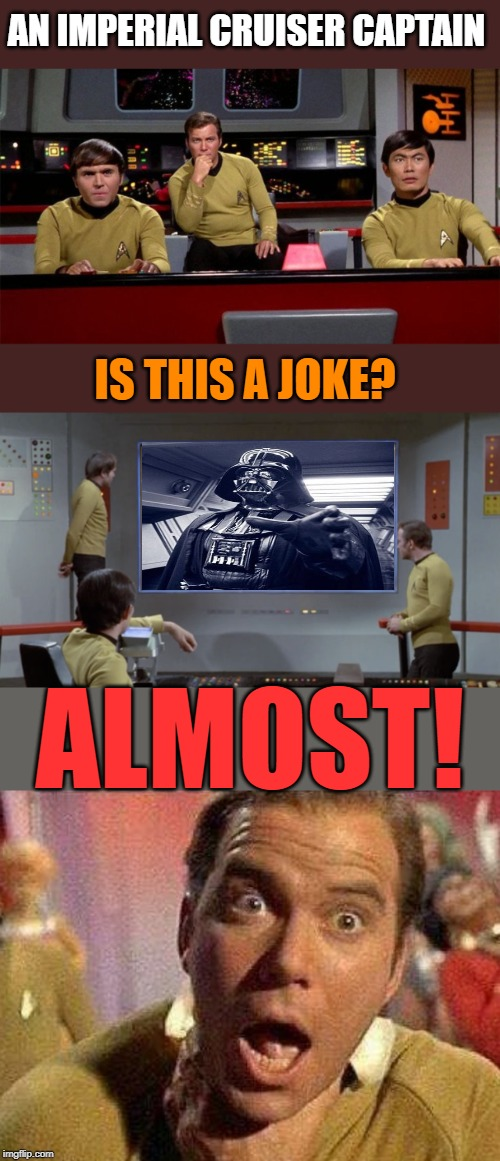 Star Trek Invader! | AN IMPERIAL CRUISER CAPTAIN IS THIS A JOKE? ALMOST! | image tagged in star wars,star trek,darth vader,captain kirk,nerds,fun | made w/ Imgflip meme maker