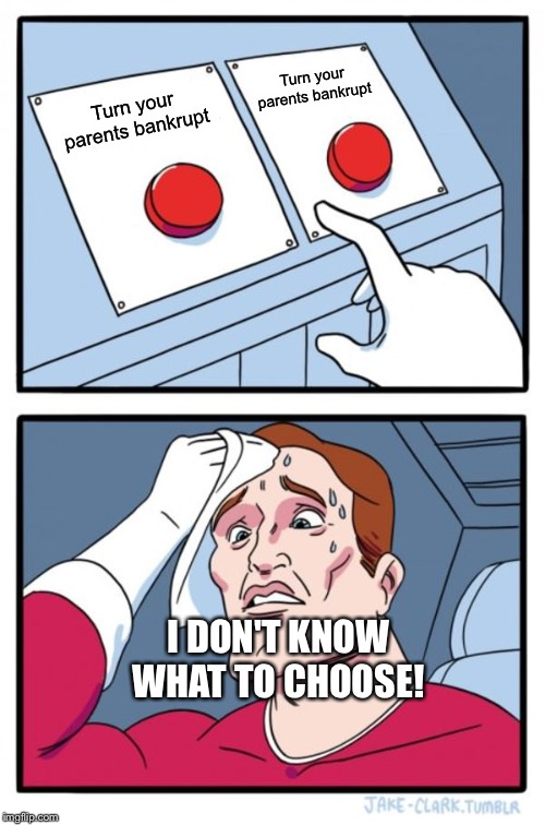 Two Buttons Meme | Turn your parents bankrupt Turn your parents bankrupt I DON'T KNOW WHAT TO CHOOSE! | image tagged in memes,two buttons | made w/ Imgflip meme maker