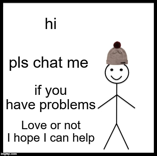 Be Like Bill |  hi; pls chat me; if you have problems; Love or not I hope I can help | image tagged in memes,be like bill | made w/ Imgflip meme maker