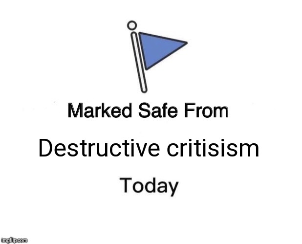 Marked Safe From Meme | Destructive critisism | image tagged in memes,marked safe from | made w/ Imgflip meme maker