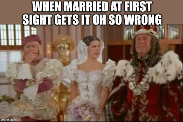 Married at first sight | WHEN MARRIED AT FIRST SIGHT GETS IT OH SO WRONG | image tagged in spaceballs | made w/ Imgflip meme maker
