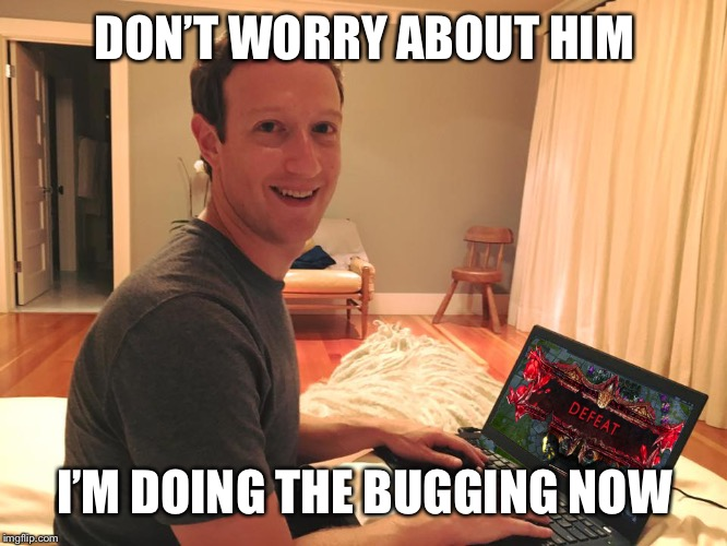 Mark Zuckerberg LoL | DON'T WORRY ABOUT HIM I'M DOING THE BUGGING NOW | image tagged in mark zuckerberg lol | made w/ Imgflip meme maker