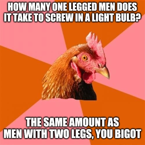 Anti Joke Chicken Meme | HOW MANY ONE LEGGED MEN DOES IT TAKE TO SCREW IN A LIGHT BULB? THE SAME AMOUNT AS MEN WITH TWO LEGS, YOU BIGOT | image tagged in memes,anti joke chicken | made w/ Imgflip meme maker