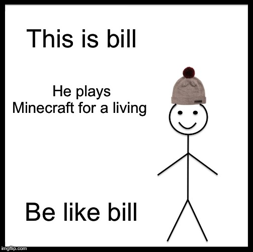 Be Like Bill |  This is bill; He plays Minecraft for a living; Be like bill | image tagged in memes,be like bill | made w/ Imgflip meme maker