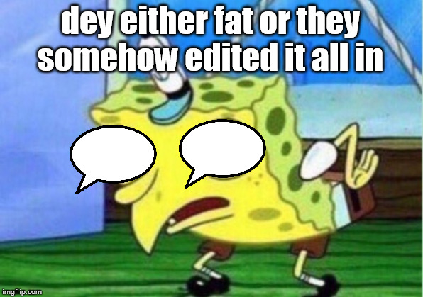 Mocking Spongebob Meme | dey either fat or they somehow edited it all in | image tagged in memes,mocking spongebob | made w/ Imgflip meme maker