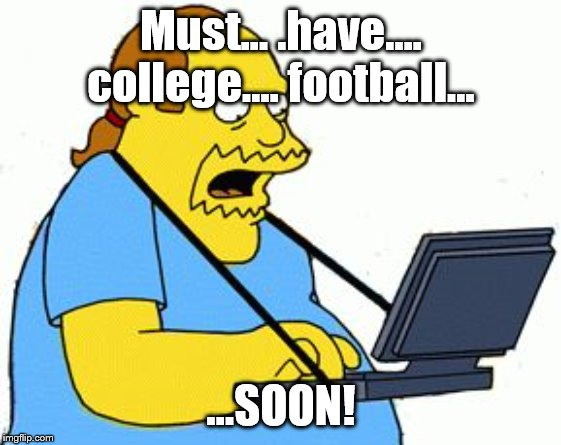 Must... .have.... college.... football... ...SOON! | image tagged in comic book guy | made w/ Imgflip meme maker