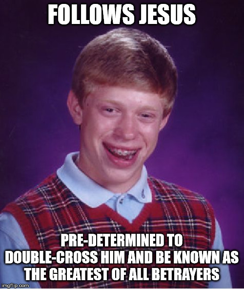 Bad Luck Brian Meme | FOLLOWS JESUS PRE-DETERMINED TO DOUBLE-CROSS HIM AND BE KNOWN AS THE GREATEST OF ALL BETRAYERS | image tagged in memes,bad luck brian | made w/ Imgflip meme maker