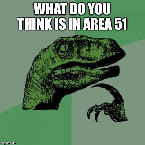 Philosoraptor | WHAT DO YOU THINK IS IN AREA 51 | image tagged in memes,philosoraptor | made w/ Imgflip meme maker