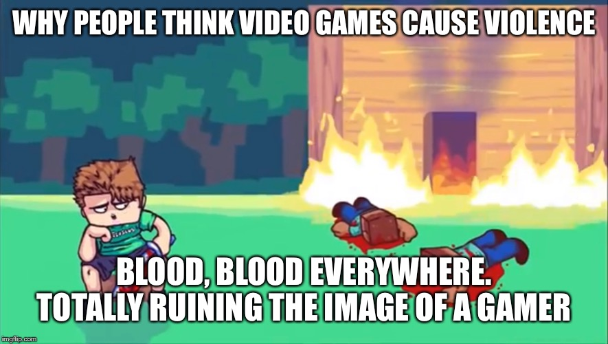 The image of a gamer is ruined | WHY PEOPLE THINK VIDEO GAMES CAUSE VIOLENCE BLOOD, BLOOD EVERYWHERE. TOTALLY RUINING THE IMAGE OF A GAMER | image tagged in gamer | made w/ Imgflip meme maker