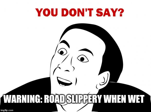 Surprise surprise | WARNING: ROAD SLIPPERY WHEN WET | image tagged in memes,you don't say | made w/ Imgflip meme maker