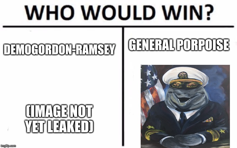 I made both of these this is an OG general porpoise meme | DEMOGORDON-RAMSEY GENERAL PORPOISE (IMAGE NOT YET LEAKED) | image tagged in memes,who would win,dank meme,dank memes,gordon ramsey,dolphin | made w/ Imgflip meme maker