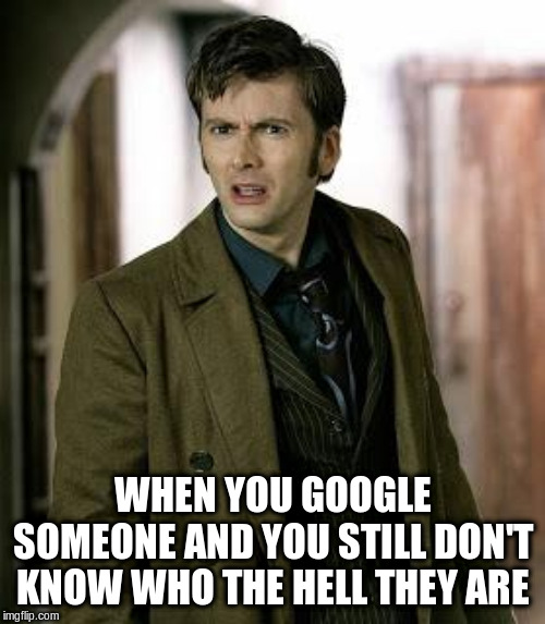 doctor who is confused | WHEN YOU GOOGLE SOMEONE AND YOU STILL DON'T KNOW WHO THE HELL THEY ARE | image tagged in doctor who is confused | made w/ Imgflip meme maker
