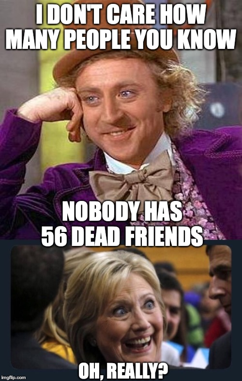 Uncanny! | I DON'T CARE HOW MANY PEOPLE YOU KNOW NOBODY HAS 56 DEAD FRIENDS OH, REALLY? | image tagged in memes,creepy condescending wonka,hillary clinton,jeffrey epstein,suicide,pedophile | made w/ Imgflip meme maker