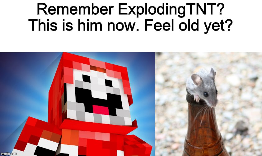 Remember ExplodingTNT? This is him now. Feel old yet? | made w/ Imgflip meme maker