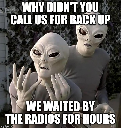 Aliens | WHY DIDN'T YOU CALL US FOR BACK UP WE WAITED BY THE RADIOS FOR HOURS | image tagged in aliens | made w/ Imgflip meme maker