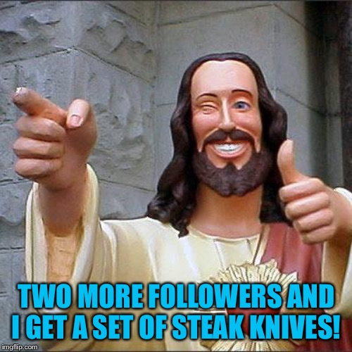 Buddy Christ Meme | TWO MORE FOLLOWERS AND I GET A SET OF STEAK KNIVES! | image tagged in memes,buddy christ | made w/ Imgflip meme maker