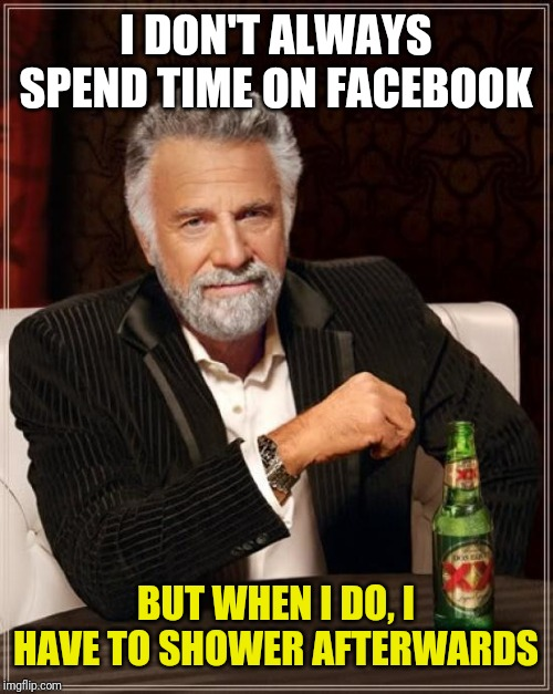 The Most Interesting Man In The World Meme | I DON'T ALWAYS SPEND TIME ON FACEBOOK BUT WHEN I DO, I HAVE TO SHOWER AFTERWARDS | image tagged in memes,the most interesting man in the world | made w/ Imgflip meme maker