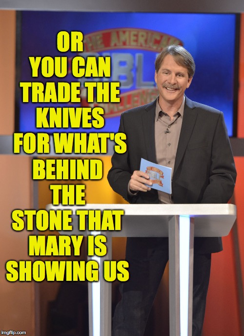 OR YOU CAN TRADE THE KNIVES FOR WHAT'S BEHIND THE STONE THAT MARY IS SHOWING US | made w/ Imgflip meme maker
