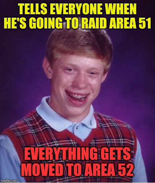 Call it Dumb luck | TELLS EVERYONE WHEN HE'S GOING TO RAID AREA 51 EVERYTHING GETS MOVED TO AREA 52 | image tagged in memes,bad luck brian | made w/ Imgflip meme maker