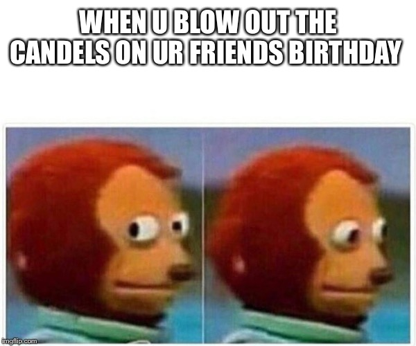 monkey puppet | WHEN U BLOW OUT THE CANDELS ON UR FRIENDS BIRTHDAY | image tagged in monkey puppet | made w/ Imgflip meme maker