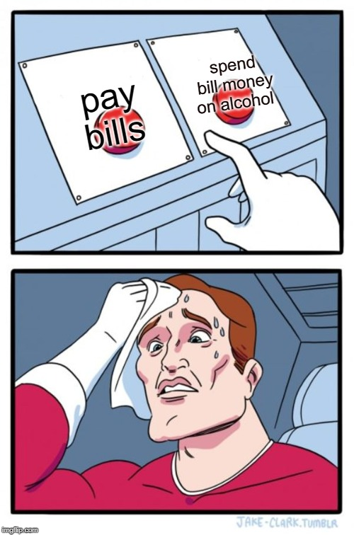 Two Buttons Meme | pay bills spend bill money on alcohol | image tagged in memes,two buttons | made w/ Imgflip meme maker
